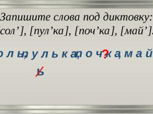 Запишите слова под диктовку: [сол'], [пул'ка], [поч'ка], [май']. с о л ь, п у