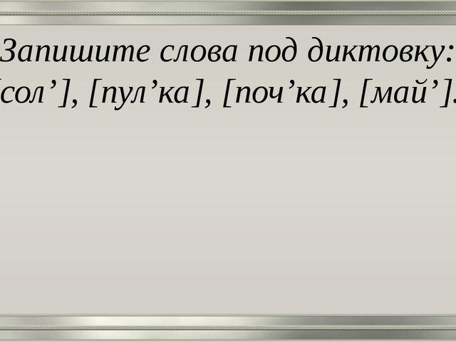Запишите слова под диктовку: [сол'], [пул'ка], [поч'ка], [май'].