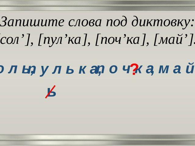 Запишите слова под диктовку: [сол'], [пул'ка], [поч'ка], [май']. с о л ь, п у...