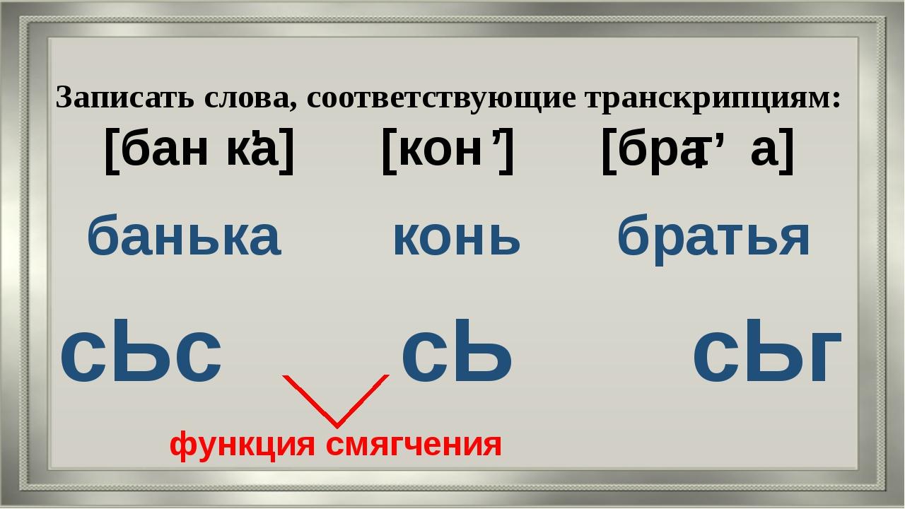 Записать слова, соответствующие транскрипциям: [бан ка] [кон ] [бра а] банька...