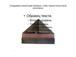 Складываем нижний край примерно, чтобы черная полоса была наполовину.