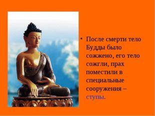 После смерти тело Будды было сожжено, его тело сожгли, прах поместили в специ