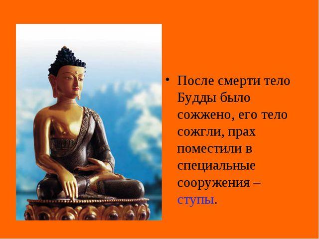 После смерти тело Будды было сожжено, его тело сожгли, прах поместили в специ...