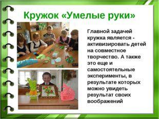 Кружок «Умелые руки» Главной задачей кружка является - активизировать детей н