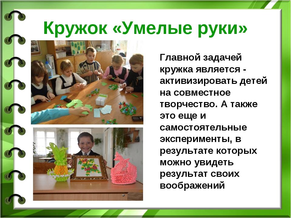 Кружок «Умелые руки» Главной задачей кружка является - активизировать детей н...