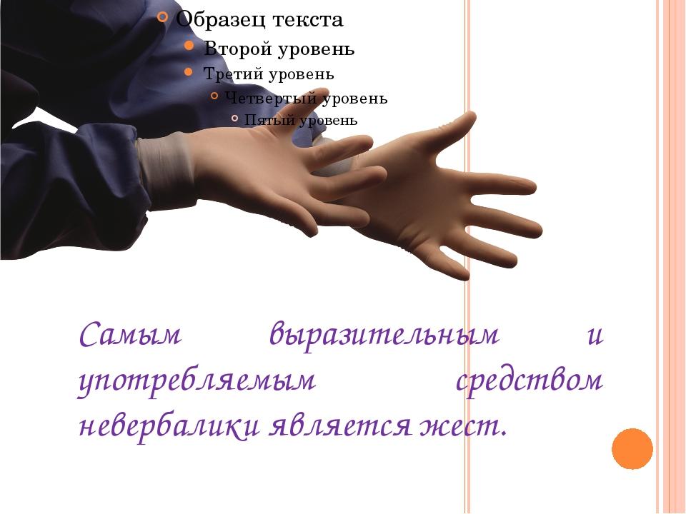Самым выразительным и употребляемым средством невербалики является жест.