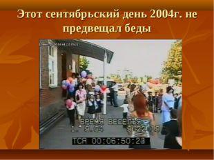 Этот сентябрьский день 2004г. не предвещал беды