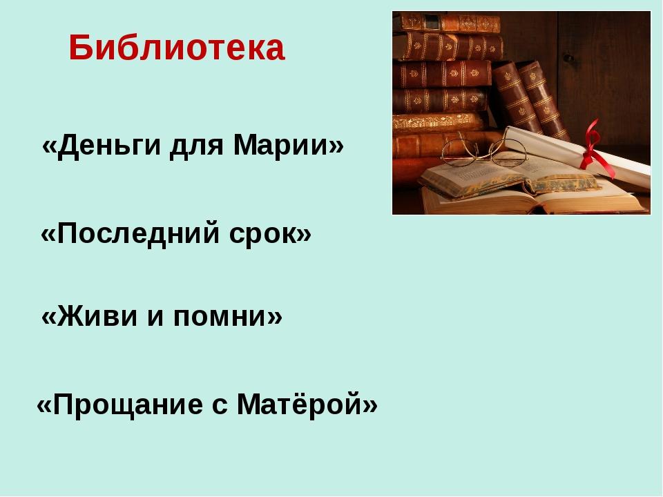 Библиотека «Деньги для Марии» «Прощание с Матёрой» «Последний срок» «Живи и п...
