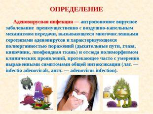 ОПРЕДЕЛЕНИЕ Аденовирусная инфекция — антропонозное вирусное заболевание преим