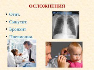 ОСЛОЖНЕНИЯ Отит. Синусит. Бронхит Пневмония.