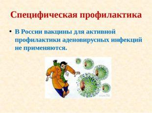Специфическая профилактика В России вакцины для активной профилактики аденови