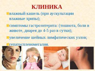 КЛИНИКА влажный кашель (при аускультации влажные хрипы); симптомы гастроэнтер