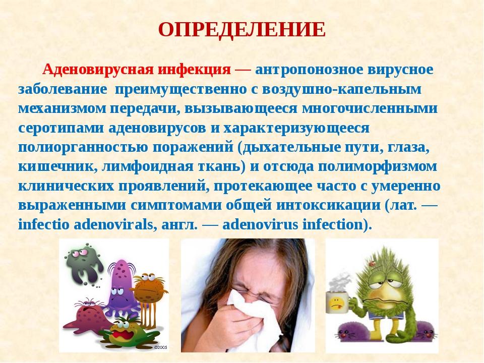 ОПРЕДЕЛЕНИЕ Аденовирусная инфекция — антропонозное вирусное заболевание преим...