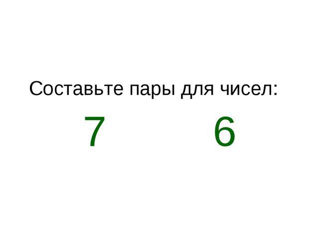 Составьте пары для чисел: 7 6