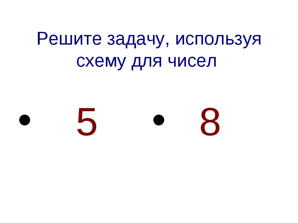 Решите задачу, используя схему для чисел 5 8