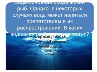 Вода-основная среда жизни рыб. Однако ,в некоторых случаях вода может являть