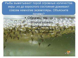 Рыбы выметывают порой огромные количества икры ,но до взрослого состояния до