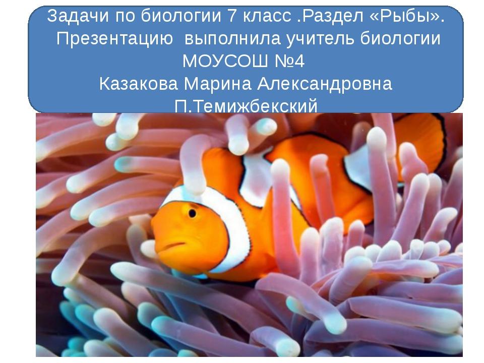Задачи по биологии 7 класс .Раздел «Рыбы». Презентацию выполнила учитель био...