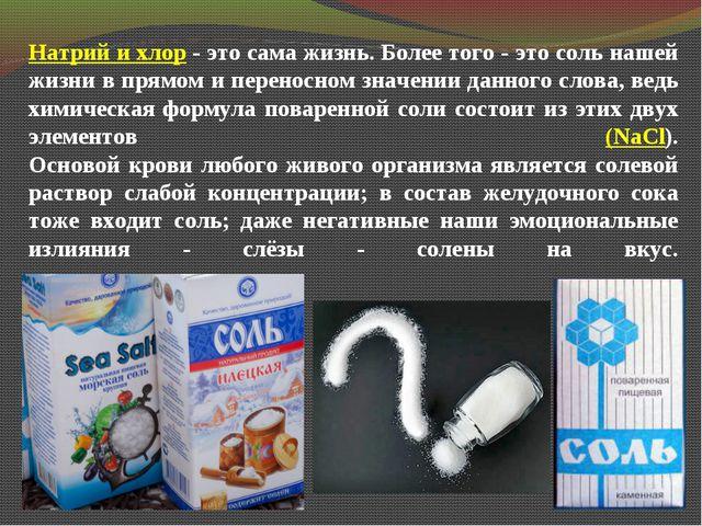 Натрий и хлор- это сама жизнь.Более того - это соль нашей жизни в прямом и...
