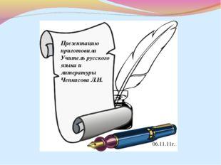 Презентацию приготовила Учитель русского языка и литературы Чепкасова Л.И. 06