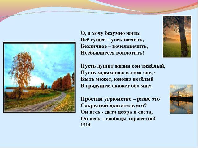 О, я хочу безумно жить: Всё сущее – увековечить, Безличное – вочеловечить, Н...
