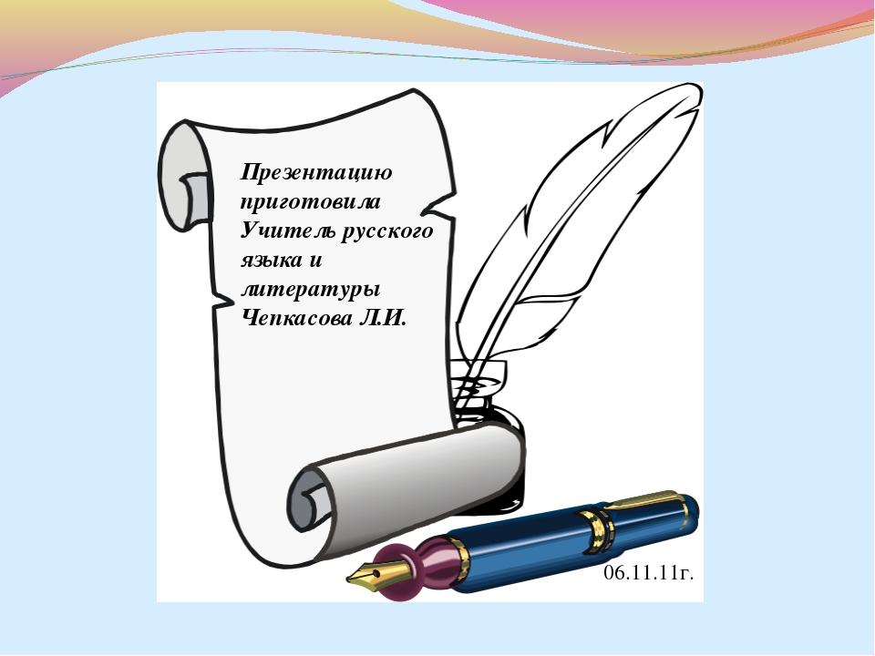 Презентацию приготовила Учитель русского языка и литературы Чепкасова Л.И. 06...