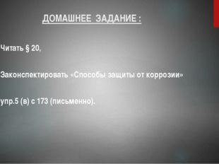 ДОМАШНЕЕ ЗАДАНИЕ : Читать § 20, Законспектировать «Способы защиты от коррозии