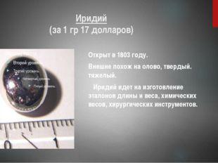 Иридий (за 1 гр 17 долларов) Открыт в 1803 году. Внешне похож на олово, тверд