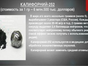 КАЛИФОРНИЙ-252 (стоимость за 1 гр – 6 млн.500 тыс. долларов) В мире его всего