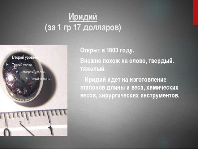 Иридий (за 1 гр 17 долларов) Открыт в 1803 году. Внешне похож на олово, тверд...