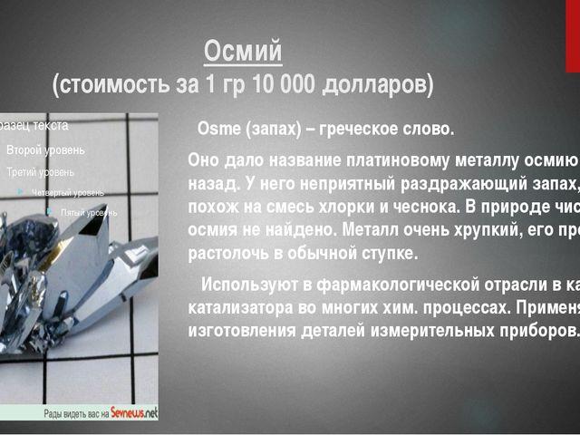 Осмий (стоимость за 1 гр 10 000 долларов) Osme (запах) – греческое слово. Оно...
