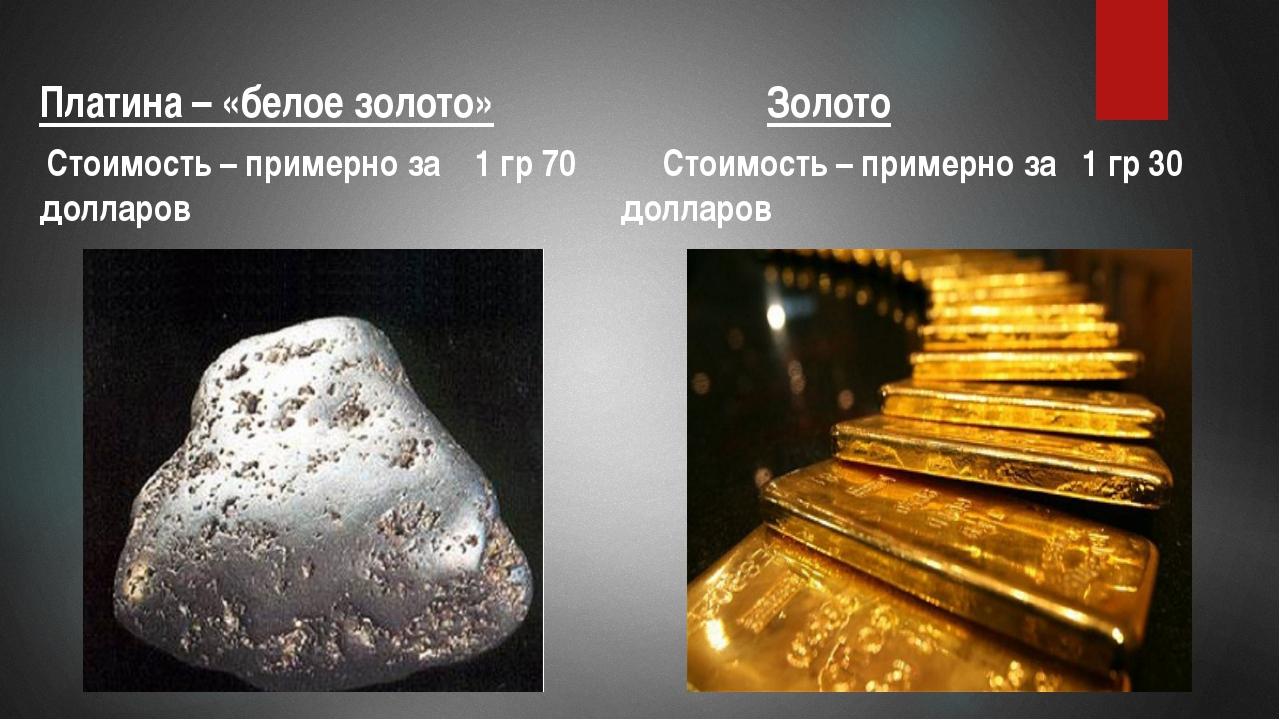 Платина – «белое золото» Стоимость – примерно за 1 гр 70 долларов Золото Сто...