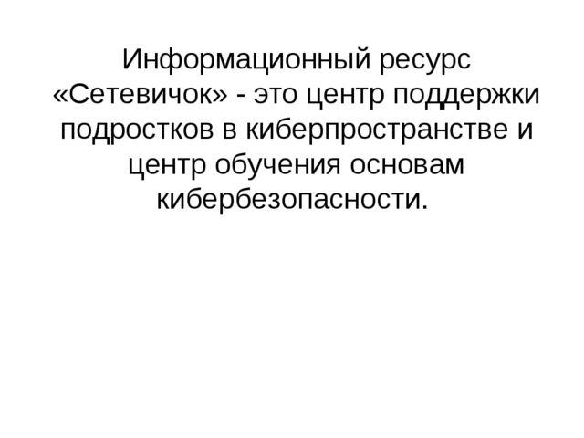 Информационный ресурс «Сетевичок» - это центр поддержки подростков в киберпро...