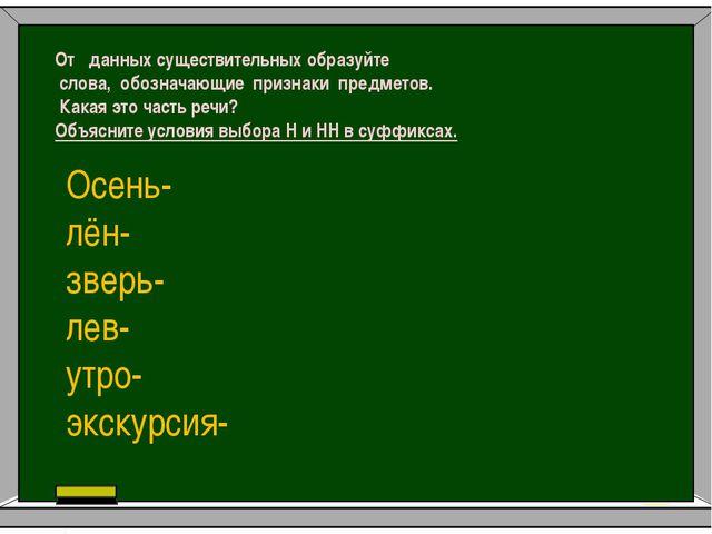 От данных существительных образуйте слова, обозначающие признаки предметов. К...