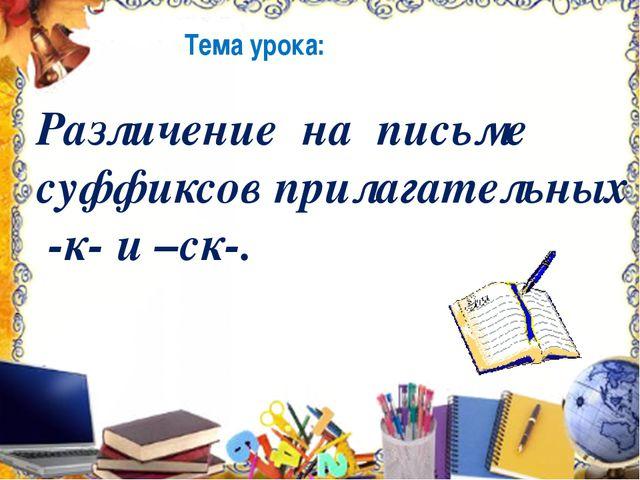 Цель урока: Узнать правило правописания суффиксов –к- и –ск-.