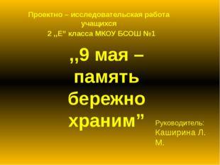 """Проектно – исследовательская работа учащихся 2 ,,Е"""" класса МКОУ БСОШ №1 ,,9 м"""