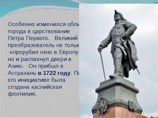 Особенно изменился облик города в царствование Петра Первого. Великий преобра