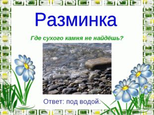 Где сухого камня не найдёшь? Ответ: под водой.