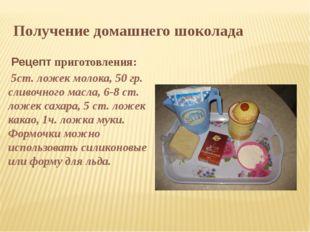 Получение домашнего шоколада Рецепт приготовления: 5ст. ложек молока, 50 гр.