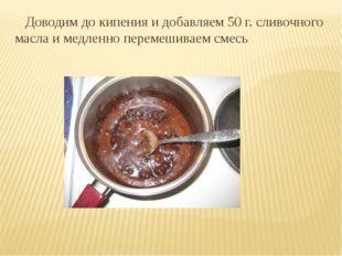 Доводим до кипения и добавляем 50 г. сливочного масла и медленно перемешивае