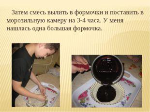 Затем смесь вылить в формочки и поставить в морозильную камеру на 3-4 часа.