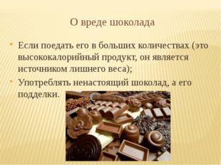 О вреде шоколада Если поедать его в больших количествах (это высококалорийный