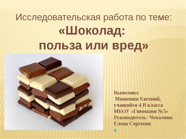 Исследовательская работа по теме: «Шоколад: польза или вред» Выполнил Мишенин...
