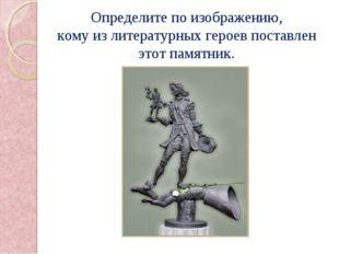 Определите по изображению, кому из литературных героев поставлен этот памятн
