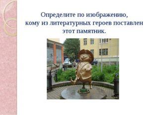 Определите по изображению, кому из литературных героев поставлен этот памятник.