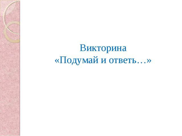 Викторина «Подумай и ответь…»