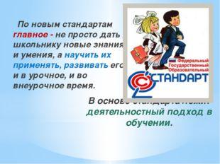 По новым стандартам главное - не просто дать школьнику новые знания и умения