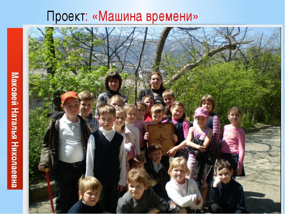 Проект: «Машина времени» Исполнители: ученики 2 класса , учителя: Маковей Н....