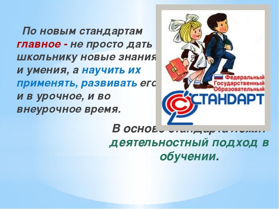 По новым стандартам главное - не просто дать школьнику новые знания и умения...