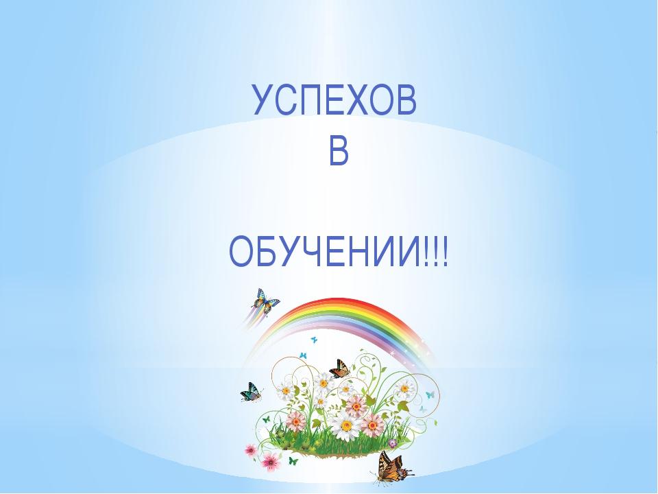 УСПЕХОВ В ОБУЧЕНИИ!!!